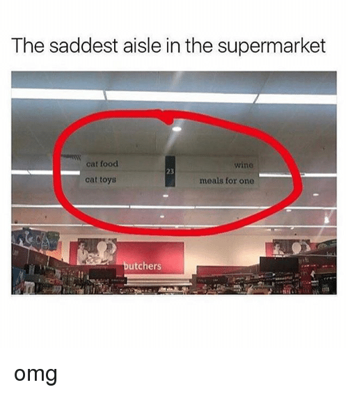 Food, Memes, and Omg: The saddest aisle in the supermarket  cat food  wine  23  cat toys  meals for one  butchers omg