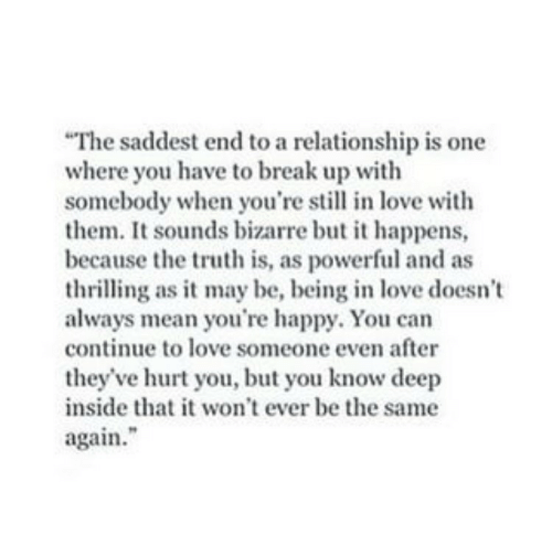 """The Truth Is: The saddest end to a relationship is one  where you have to break up with  somebody when you're s in love with  them. It sounds bizarre but it happens,  because the truth is, as powerful and as  thrilling as it may be, being in love doesn't  always mean you're happy. You can  continue to love someone even after  they've hurt you, but you know deep  inside that it won't ever be the same  again."""""""