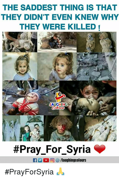 Syria, Indianpeoplefacebook, and Why: THE SADDEST THING IS THAT  THEY DIDN'T EVEN KNEW WHY  THEY WERE KILLED  LAUGHING  #PrayForSyria 🙏