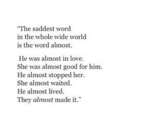 """is-the-word: The saddest word  in the whole wide world  is the word almost.  He was almost in love.  She was almost good for him  He almost stopped her  She almost waited  He almost lived.  They almost made it."""""""