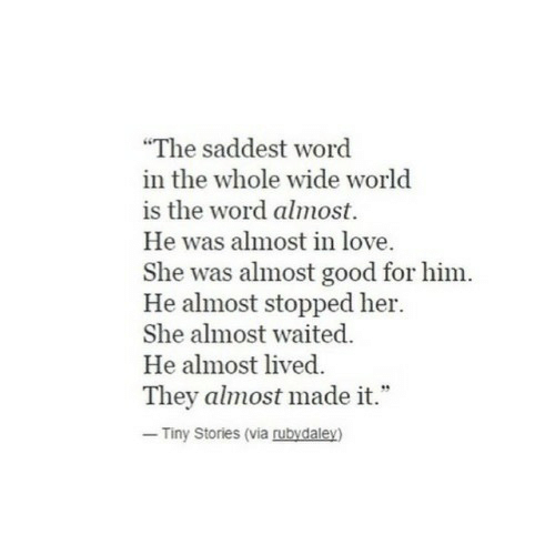 """Waited: """"The saddest word  in the whole wide world  is the word almost.  He was almost in love  She was almost good for him.  He almost stopped her.  She almost waited.  He almost lived  They almost made it.""""  Tiny Stories (via rubydaley)"""