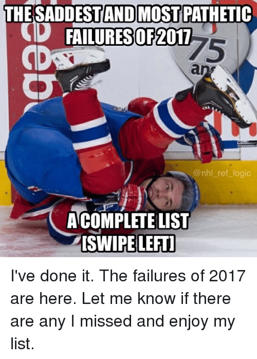 Logic, Memes, and National Hockey League (NHL): THE SADDESTANDMOST PATHETIC  D FAILURES  OF2017  75  @nhl_ref logic  ACOMPLETE LIST  ISWIPE LEFTI I've done it. The failures of 2017 are here. Let me know if there are any I missed and enjoy my list.