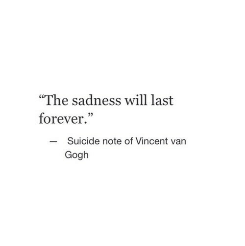 """Vincent Van Gogh, Forever, and Suicide: """"The sadness will last  forever.""""  Suicide note of Vincent van  Gogh  -"""