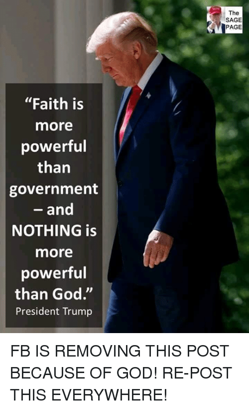 "God, Memes, and Sage: The  SAGE  PAGE  ""Faith is  more  powerful  than  government  - and  NOTHING is  more  powerful  than God.""  President Trump FB IS REMOVING THIS POST BECAUSE OF GOD!  RE-POST THIS EVERYWHERE!"