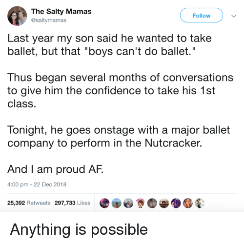 """Ballet: The Salty Mamas  @saltymamas  Follow  Last year my son said he wanted to take  ballet, but that """"boys can't do ballet.""""  Thus began several months of conversations  to give him the confidence to take his 1st  class  Tonight, he goes onstage with a major ballet  company to perform in the Nutcracker.  And I am proud AF.  4:00 pm - 22 Dec 2018  25,392 Retweets 297,733 Likes Anything is possible"""