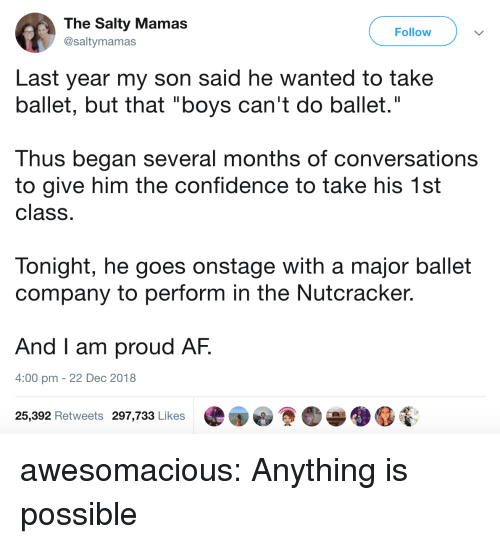 """Ballet: The Salty Mamas  @saltymamas  Follow  Last year my son said he wanted to take  ballet, but that """"boys can't do ballet.""""  Thus began several months of conversations  to give him the confidence to take his 1st  class  Tonight, he goes onstage with a major ballet  company to perform in the Nutcracker.  And I am proud AF.  4:00 pm - 22 Dec 2018  25,392 Retweets 297,733 Likes awesomacious:  Anything is possible"""