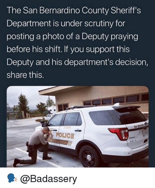 Memes, Police, and 🤖: The San Bernardino County Sheriff's  Department is under scrutiny for  posting a photo of a Deputy praying  before his shift. If you support this  Deputy and his department's decision,  share this.  POLICE 🗣 @Badassery