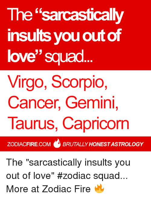 "Fire, Love, and Squad: The ""sarcastically  insults you outof  love Squad  Virgo, Scorpio,  Cancer, Gemini,  Taurus, Capricorn  ZODIACFIRE.COM BRUTALLY HONESTASTROLOGY The ""sarcastically insults you out of love"" #zodiac squad...  More at Zodiac Fire 🔥"