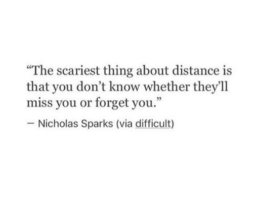 "Nicholas Sparks, Sparks, and Via: ""The scariest thing about distance is  that you don't know whether they'll  miss you or forget you.""  Nicholas Sparks (via difficult)"