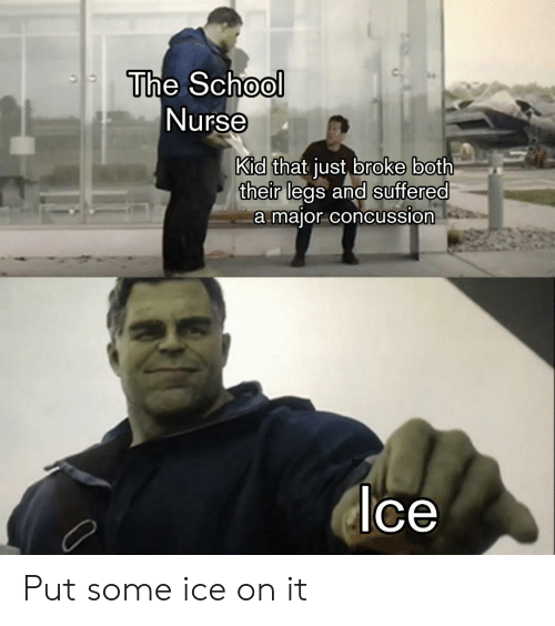 Concussion: The School  Nurse  Kid  their legs and suffered  that just broke both  a maior concussion  ce Put some ice on it