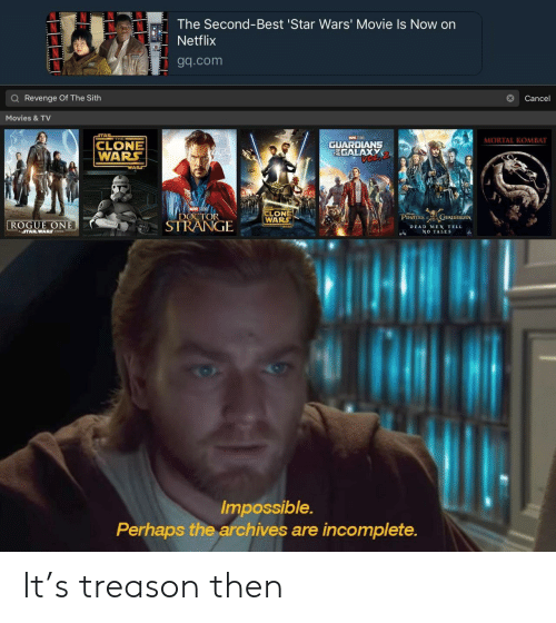 revenge of the sith: The Second-Best 'Star Wars' Movie Is Now on  Netflix  Tgq.com  Q Revenge Of The Sith  Cance  Movies &TV  THE  MORTAL KOMBAT  CLONE  WARS  GUARDLANS  TEGALAXY  LONE  OCTORWARS  ROGUE ONE  STRANGIE  PIRATES URJBBEAN  DEAD MEN TELL  NO TALES  ASTARWARS STORY  Impossible.  Perhaps the archives are incomplete. It's treason then