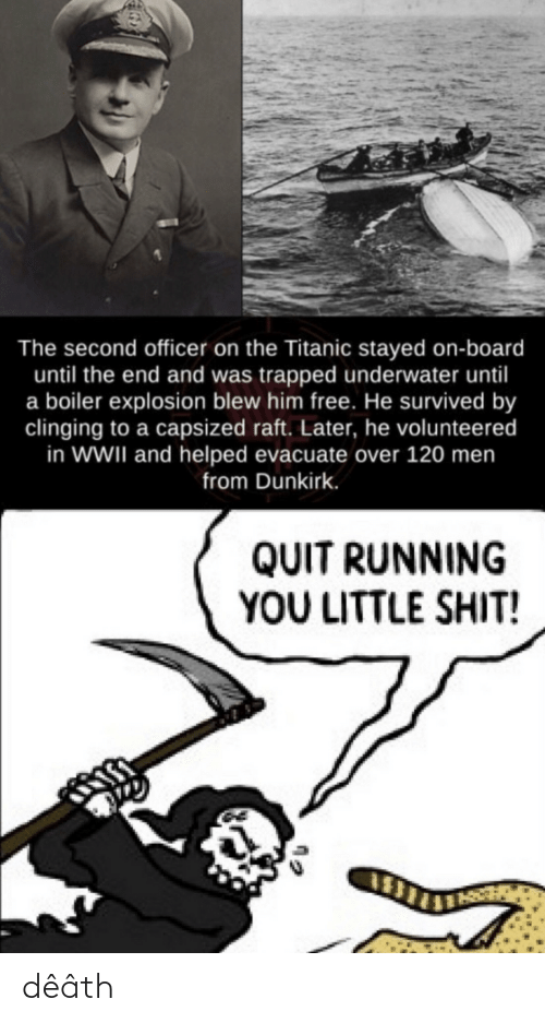 Shit, Titanic, and Death: The second officer on the Titanic stayed on-board  until the end and was trapped underwater until  a boiler explosion blew him free. He survived by  clinging to a capsized raft. Later, he volunteered  in WWII and helped evacuate over 120 men  from Dunkirk.  QUIT RUNNING  YOU LITTLE SHIT! dêâth