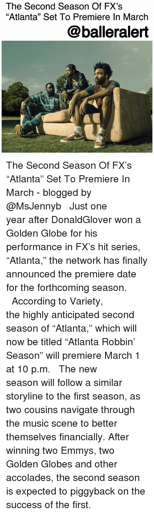 "Golden Globes, Memes, and Music: The Second Season Of FX's  ""Atlanta"" Set To Premiere In March  @balleralert The Second Season Of FX's ""Atlanta"" Set To Premiere In March - blogged by @MsJennyb ⠀⠀⠀⠀⠀⠀⠀ ⠀⠀⠀⠀⠀⠀⠀ Just one year after DonaldGlover won a Golden Globe for his performance in FX's hit series, ""Atlanta,"" the network has finally announced the premiere date for the forthcoming season. ⠀⠀⠀⠀⠀⠀⠀ ⠀⠀⠀⠀⠀⠀⠀ According to Variety, the highly anticipated second season of ""Atlanta,"" which will now be titled ""Atlanta Robbin' Season"" will premiere March 1 at 10 p.m. ⠀⠀⠀⠀⠀⠀⠀ ⠀⠀⠀⠀⠀⠀⠀ The new season will follow a similar storyline to the first season, as two cousins navigate through the music scene to better themselves financially. After winning two Emmys, two Golden Globes and other accolades, the second season is expected to piggyback on the success of the first."