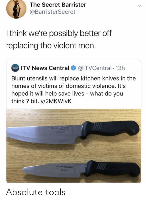 Domestic: The Secret Barrister  @BarristerSecret  Ithink we're possibly better off  replacing the violent men.  ITV News Central  @ITVCentral 13h  NEWS  CENTRAL  Blunt utensils will replace kitchen knives in the  homes of victims of domestic violence. It's  hoped it will help save lives what do you  think? bit.ly/2MKWivK Absolute tools