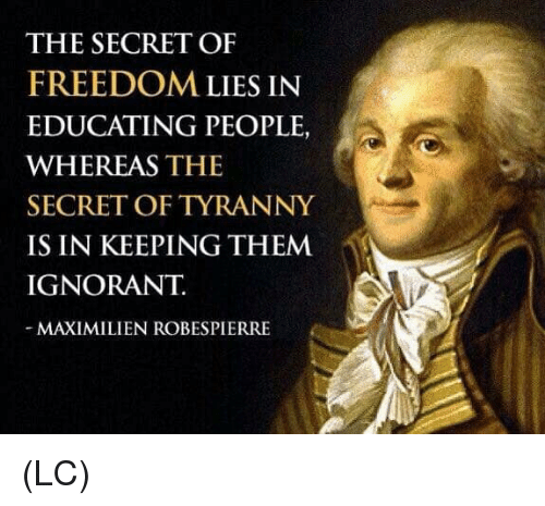 Ignorant, Memes, and Freedom: THE SECRET OF  FREEDOM LIES IN  EDUCATING PEOPLE,  WHEREAS THE  IS IN KEEPING THEM  IGNORANT.  MAXIMILIEN ROBESPIERRE (LC)