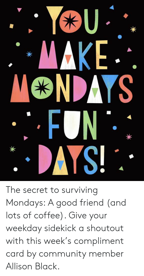 Community, Dank, and Mondays: The secret to surviving Mondays: A good friend (and lots of coffee). Give your weekday sidekick a shoutout with this week's compliment card by community member Allison Black.