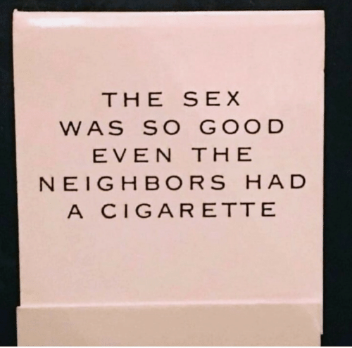 Sex, Good, and Neighbors: THE SEX  WAS SO GOOD  EVEN THE  NEIGHBORS HAD  A CIGARETTE