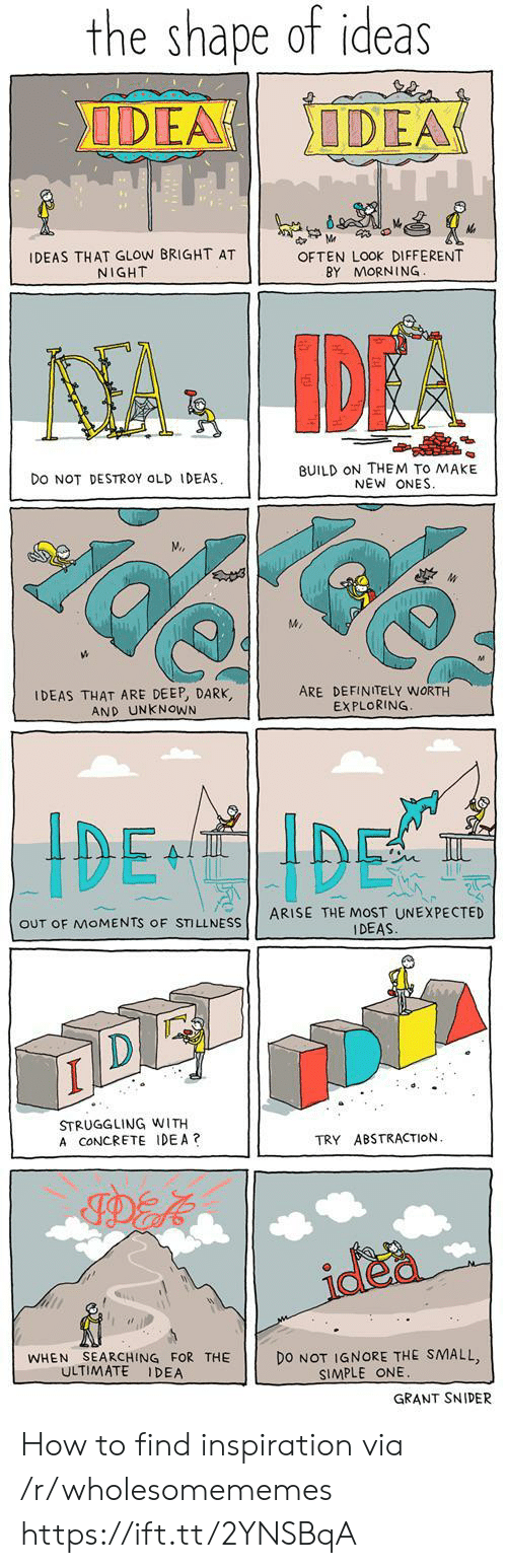 Definitely, How To, and Old: the shape of ideas  DEA  ODEA  d M  IDEAS THAT GLOW BRIGHT AT  NIGHT  OFTEN LOOK DIFFERENT  BY MORNING  KTA IDEA  BUILD ON THEM TO MAKE  NEW ONES  DO NOT DESTROY OLD IDEAS  M.  IDEAS THAT ARE DEEP, DARK,  AND UNKNOWN  ARE DEFINITELY WORTH  EXPLORING  ARISE THE MOST UNEXPECTED  OUT OF MOMENTS OF STILLNESS  IDEAS  STRUGGLING WITH  A CONCRETE IDEA?  TRY ABSTRACTION  idea  WHEN SEARCHING FOR THE  DO NOT IGNORE THE SMALL  SIMPLE ONE  ULTIMATE  IDEA  GRANT SNIDER How to find inspiration via /r/wholesomememes https://ift.tt/2YNSBqA