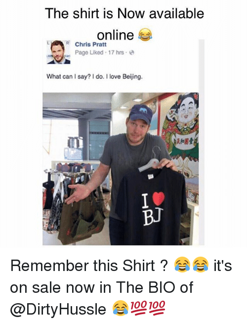 Beijing, Chris Pratt, and Love: The shirt is Now available  online  Chris Pratt  Page Liked -17 hrs e  What can I say? I do. I love Beijing.  和困壹  飣 Remember this Shirt ? 😂😂 it's on sale now in The BIO of @DirtyHussle 😂💯💯