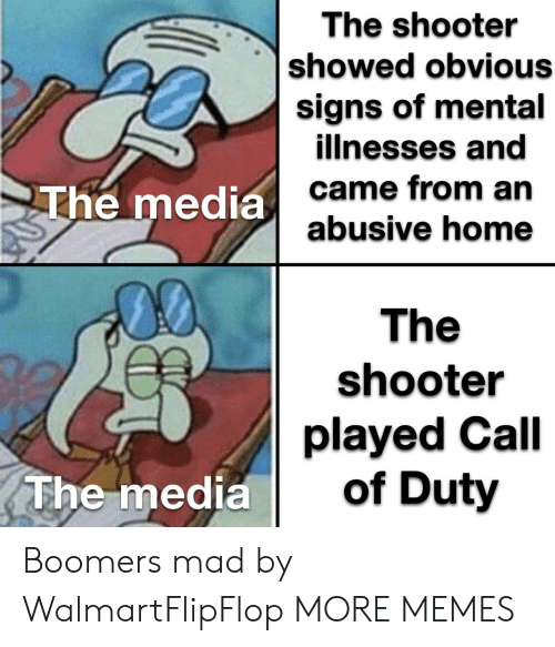 shooter: The shooter  showed obvious  signs of mental  illnesses and  came from an  abusive home  The media  00  The  shooter  played Call  of Duty  The media Boomers mad by WalmartFlipFlop MORE MEMES