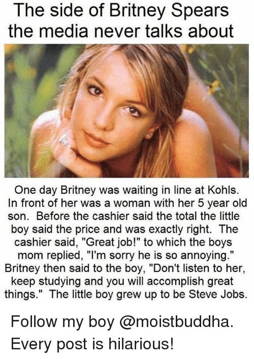 """Britney Spears, Sorry, and Steve Jobs: The side of Britney Spears  the media never talks about  One day Britney was waiting in line at Kohls.  In front of her was a woman with her 5 year old  son. Before the cashier said the total the little  boy said the price and was exactly right. The  cashier said, """"Great job!"""" to which the boys  mom replied, """"l'm sorry he is so annoying.""""  Britney then said to the boy, """"Don't listen to her,  keep studying and you will accomplish great  things."""" The little boy grew up to be Steve Jobs. Follow my boy @moistbuddha. Every post is hilarious!"""