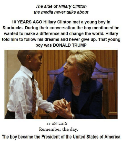America, Hillary Clinton, and Starbucks: The side of Hillary Clinton  the media never talks about  10 YEARS AGO Hillary Clinton met a young boy in  Starbucks. During their conversation the boy mentioned he  wanted to make a difference and change the world. Hillary  told him to follow his dreams and never give up. That young  boy was DONALD TRUMP  11-08-2016  Remember the day  The boy became the President of the United States of America