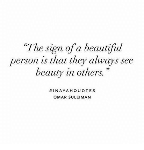 """Beautiful, Omar, and They: """"The sign of a beautiful  person is that they always see  beauty in others.""""  #INAYAHQUOTES  OMAR SULEIMAN"""