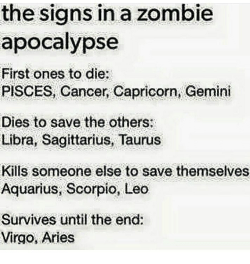 Aquarius, Aries, and Cancer: the signs in a zombie  apocalypse  First ones to die:  PISCES, Cancer, Capricorn, Gemini  Dies to save the others:  Libra, Sagittarius, Taurus  Kills someone else to save themselves  Aquarius, Scorpio, Leo  Survives until the end:  Virgo, Aries