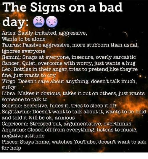 Being Alone, Bad, and Bad Day: The Signs on a bad  day;  Aries: Easily irritated, aggressive,  Wants to be alone  Taurus: Passive aggressive, more stubborn than usual,  ignores everyone  Gemini: Snaps at everyone, insecure, overly sarcastic  Cancer: Quiet, overcome with worry, just wants a hug  Leo: Bottles in their anger, tries to pretend like theyre  fine, just wants to cry  Virgo: Doesn't care about anything, doesn't talk much,  sulky  Libra: Makes it obvious, takes it out on others, just wants  someone to talk to  Scorpio: Secretive, hides it, tries to sleep it off  Sagittarius: Doesn't want to talk about it, wants to be held  and told it will be ok, anxious  Capricorn: Stressed out, argumentative, overthinks  Aquarius: Closed off from everything, listens to music,  negative attitude  Pisces: Stays home, watches YouTube, doesn't want to ask  for help