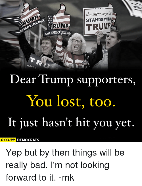 Trump Support: the silent  GREATAGALNI A  AMERICA STANDS WITH  TRUMP  TRAMP  MAKE A  2016  Dear Trump supporters,  You lost, too  It just hasn't hit you yet.  OCCUPY DEMOCRATS Yep but by then things will be really bad. I'm not looking forward to it. -mk
