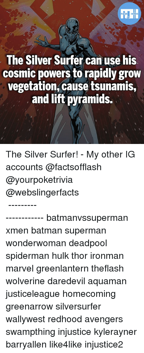 Batman, Memes, and Superman: The Silver Surfer can use his  cosmic powers to rapidly grow  vegetation, cause tsunamis,  and lift pyramids. The Silver Surfer! - My other IG accounts @factsofflash @yourpoketrivia @webslingerfacts ⠀⠀⠀⠀⠀⠀⠀⠀⠀⠀⠀⠀⠀⠀⠀⠀⠀⠀⠀⠀⠀⠀⠀⠀⠀⠀⠀⠀⠀⠀⠀⠀⠀⠀⠀⠀ ⠀⠀--------------------- batmanvssuperman xmen batman superman wonderwoman deadpool spiderman hulk thor ironman marvel greenlantern theflash wolverine daredevil aquaman justiceleague homecoming greenarrow silversurfer wallywest redhood avengers swampthing injustice kylerayner barryallen like4like injustice2
