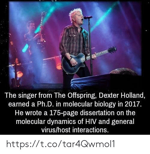 Dissertation On: The singer from The Offspring, Dexter Holland,  earned a Ph.D. in molecular biology in 2017.  He wrote a 175-page dissertation on the  molecular dynamics of HIV and general  virus/host interactions https://t.co/tar4Qwmol1