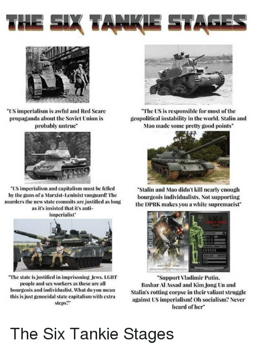 "Stalinator: THE SIX TANKIE STAGES  US imperialism is awful and Red Seare  propaganda about the Soviet Union is  probably untru  The US is responsible for most of the  gcopolitical instability in the world. Stalin and  Mao made some pretty good points  ""US impcrialism and capitalism must be felled  by the guns ofa Marist-Lcninist vanpuard! The  murders the new state commits are justified as lon  Stalin and Mao didn't kill nearly enough  bourgcois individualists. Not supporting  the DPRK makes you a white supremacist  as it's insisted that it's a  imperialist""  ""The state is justified in imprisoning Jews. LGBT  people and sex workers as these are all  bourgeois and individualist. What do you mean  this is just genocidal state capitalism with extra  steps?  Support Vladimir Puti  BasharAlAssad and KimJong n and  Stalin's rotting corpse in their valiant struggle  against US imperialism! O socialism? Never  heard of her"