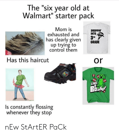 "Haircut, Walmart, and Control: The ""six year old at  Walmart"" starter pack  Mom is  exhausted and  has clearly given  up trying to  DROPPIN'  INTO  RD  GRADE  control them  Has this haircut  or  TNY  TNT  LIKE  Is constantly flossing  whenever they stop nEw StArtER PaCk"