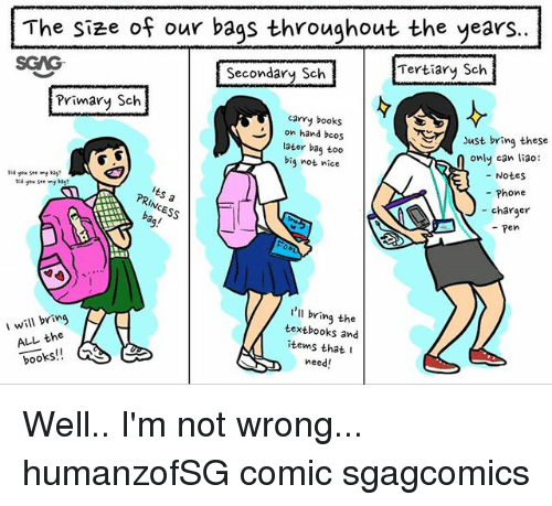 Books, Memes, and Phone: The size of our bags throughout the years..  SGAG  Secondary Sch  Tertiary Sch  Primary Sch  carry books  on hand bcos  later bag too  big not nice  Just bring these  only can liao:  Notes  - Phone  - charger  - pen  I will bringK  ALL the  books!!  'll bring the  textbooks and  items that I  need! Well.. I'm not wrong... humanzofSG comic sgagcomics