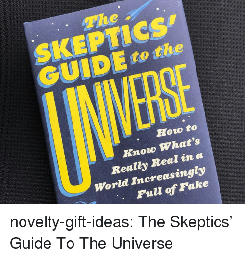 Tumblr, Blog, and How To: The  SKEPTICs  GUIDE to the  How to  Know Whats  Really Real in a  World Increasingly  Full of Pake novelty-gift-ideas:  The Skeptics' Guide To The Universe