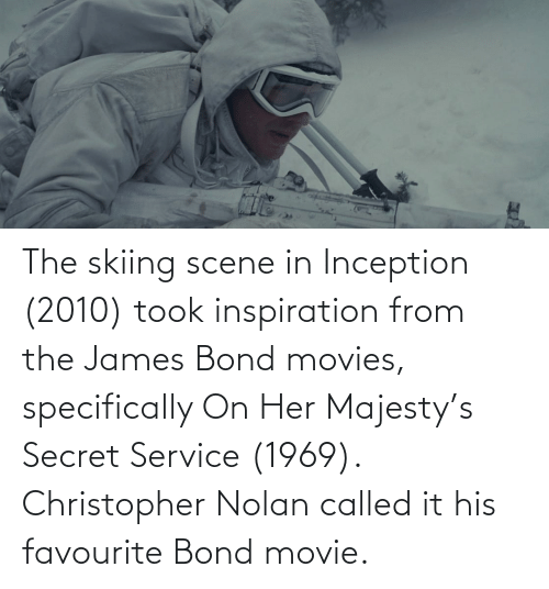 bond: The skiing scene in Inception (2010) took inspiration from the James Bond movies, specifically On Her Majesty's Secret Service (1969). Christopher Nolan called it his favourite Bond movie.