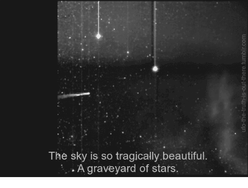 Beautiful, Stars, and Beautiful A: The sky is so tragically.beautiful.  A graveyard of stars.