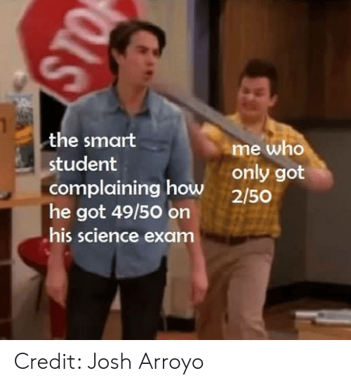 Memes, Science, and 🤖: the smart  me who  student  complaining how only got  2/50  he got 49/50 on  his science exam Credit: Josh Arroyo
