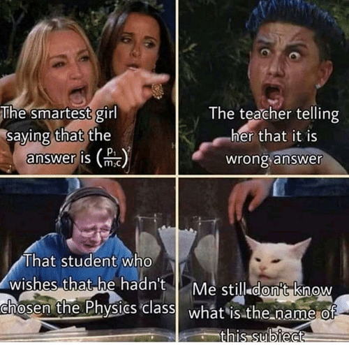 Teacher, Girl, and Physics: The smartest girl  saying that the  answer is m  The teacher telling  her that it is  P  wrong answer  That student who  wishes that he hadn't  chosen the Physics class what isthe name of-  Me still don't know  this subiect