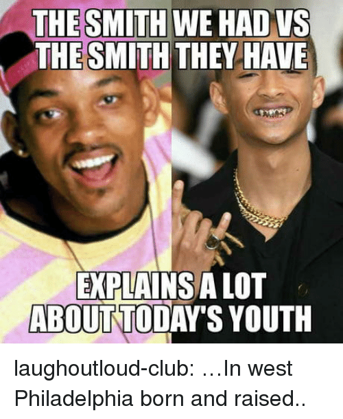 Club, Tumblr, and Blog: THE SMITH WE HADVS  THE SMITH THEY HAVE  EXPLAINS A LOT  ABOUT TODAY'S YOUTH laughoutloud-club:  …In west Philadelphia born and raised..