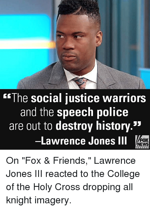 """College, Friends, and Memes: The social justice warriors  and the speech police  are out to destroy history.  -Lawrence Jones ll  53  FOX  NEWS On """"Fox & Friends,"""" Lawrence Jones III reacted to the College of the Holy Cross dropping all knight imagery."""