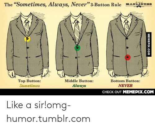 "Like A Sir: The ""Sometimes, Always, Never"" 3-Button Rule  Top Button:  Sometimes  Bottom Button:  Middle Button:  Always  NEVER  CНECK OUT MEМЕРIХ.COM  MEMEPIX.COM Like a sir!omg-humor.tumblr.com"