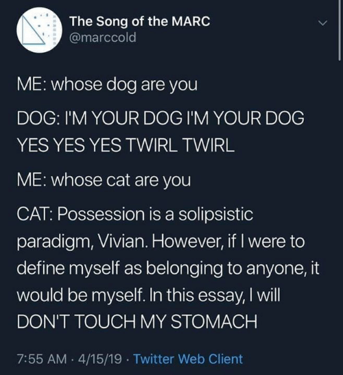 Belonging: The Song of the MARC  @marccold  ME: whose dog are you  DOG: I'M YOUR DOG I'M YOUR DOG  YES YES YES TWIRL TWIRL  ME: whose cat are you  CAT: Possession is a solipsistic  paradigm, Vivian. However, if I were to  define myself as belonging to anyone, it  would be myself. In this essay, I will  DON'T TOUCH MY STOMACH  7:55 AM .4/15/19 Twitter Web Client