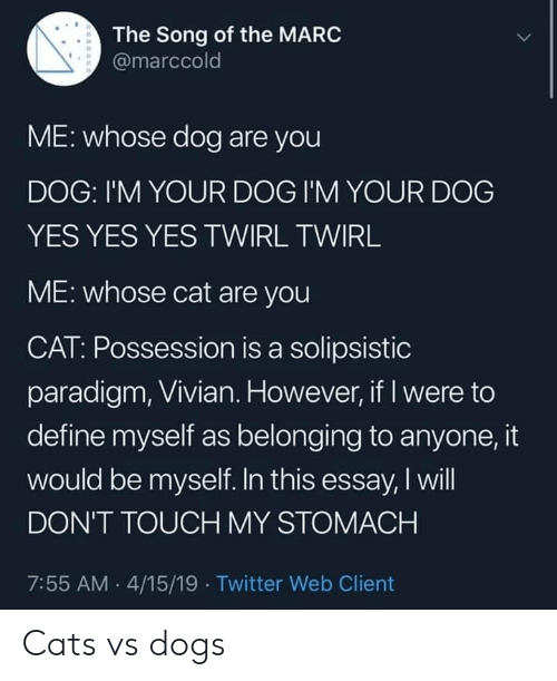 Belonging: The Song of the MARC  @marccold  ME: whose dog are you  DOG: I'M YOUR DOG I'M YOUR DOG  YES YES YES TWIRL TWIRL  ME: whose cat are you  CAT: Possession is a solipsistic  paradigm, Vivian. However, if I were to  define myself as belonging to anyone, it  would be myself. In this essay, I will  DON'T TOUCH MY STOMACH  7:55 AM 4/15/19 Twitter Web Client Cats vs dogs