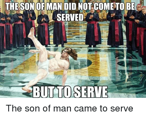 Dank Christian: THE SONOFMAN DID NOT COMETO BE  BUT TO SERVES The son of man came to serve