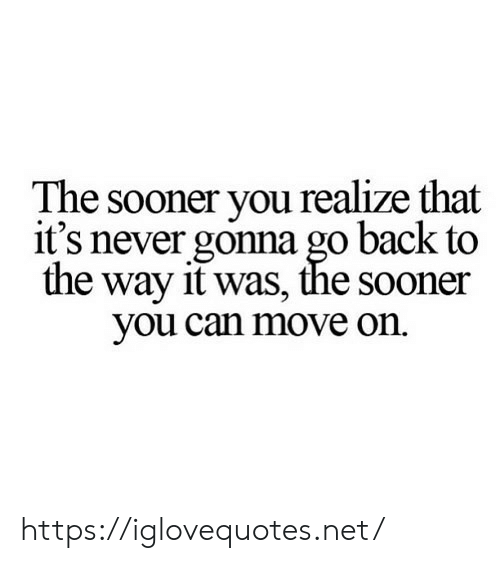 Never, Back, and Net: The sooner you realize that  it's never gonna go back to  the way it was, the sooner  you can move on https://iglovequotes.net/