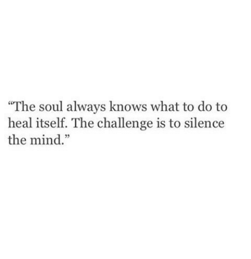 """Mind, Silence, and Soul: """"The soul always knows what to do to  heal itself. The challenge is to silence  the mind."""""""