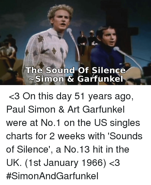 The Sound of Silence: The Sound of Silence  Simon & Garfunkel ♪♫ <3 On this day 51 years ago, Paul Simon & Art Garfunkel  were at No.1 on the US singles charts for 2 weeks with 'Sounds  of Silence', a No.13 hit in the UK. (1st January 1966) <3 ♪♫  #SimonAndGarfunkel