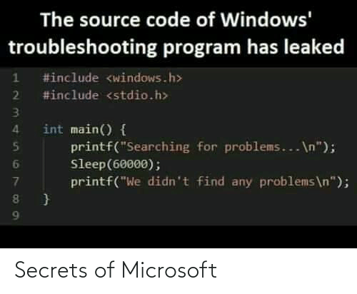 """Main: The source code of Windows'  troubleshooting program has leaked  #include <windows.h>  2 #include <stdio.h>  int main() {  printf(""""Searching for problems... \n"""");  Sleep(60000);  printf(""""We didn't find any problems\n""""); Secrets of Microsoft"""